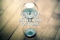 Dont wait, life goes faster than you think