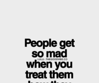 When you treat them how they treat you