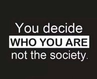 You decide who you are not the society