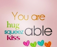 You are hug, squeeze and kiss able