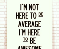 Im here to be awesome