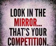 Look in the mirror, thats your competition