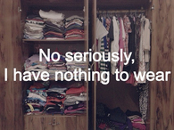 No seriously, I have nothing to wear