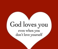 God loves you, even when you dont love yourself
