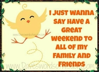 Have a great weekend to my family and friends