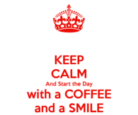 Keep Calm and Start the Day with a Coffee and a Smile