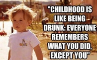childhood is like being drunk