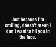Just because im smiling