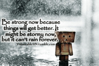Be strong now because things will get better...