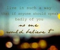 Live in such a way that if  anyone should speak badly of you...