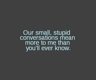 Our small, stupid conversations mean more to me than you'll ever know