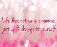 Life does not have a remote; get up & change it yourself