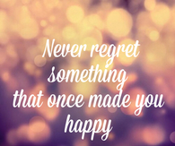 Never regret something that once made you happy