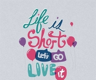 Life is short, lets go live it