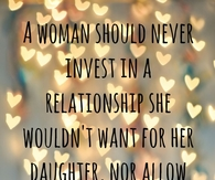 A woman should never invest in a relationship she wouldn't want for her daughter...
