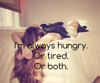 Im always hungry or tired or both