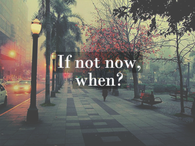 If not now, when