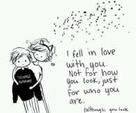 I fell in love with you.  Not for how you look, just for who you are...