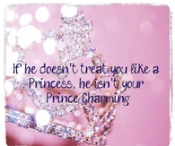 If he doesn't treat you like a princess, he isn't your Prince Charming