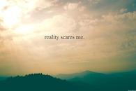 Reality Scares Me