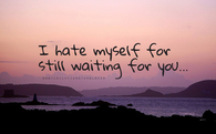 I hate myself for still waiting for you