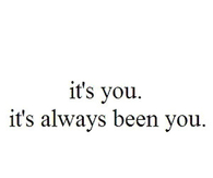 Its always been you