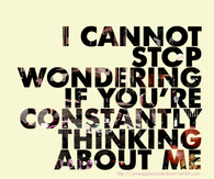 I cannot stop wondering if you constantly thinking about me
