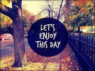 Lets enjoy this day
