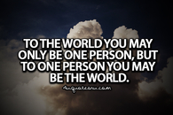 To one person, you may be the world