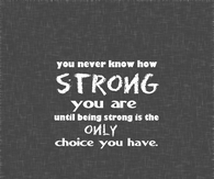 Being strong is the only choice you have