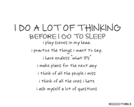 I do alot of thinking before I go to sleep