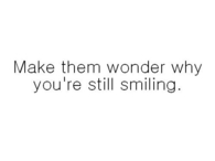 Make them wonder why youre still smiling