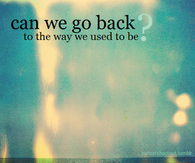 Can we go back to the way we used to be?