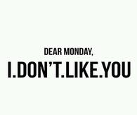 Dear Monday, I dont like you