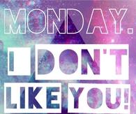 Monday, I dont like you