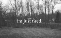 Im just tired