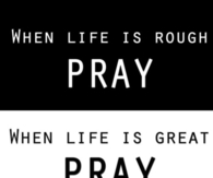 Pray when life is rough and great