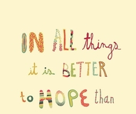 In all things it is better to Hope than to Despair