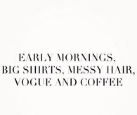 Early mornings, big shirts, messy hair, Vogue and Coffee
