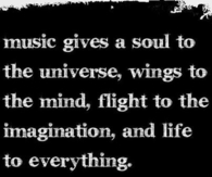 Music gives soul to the universe...