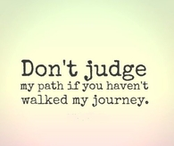 Dont judge my path if you havent walked my journey