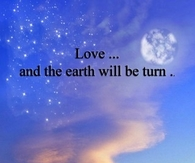 Love and the earth will be turn