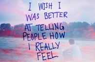 I wish I was better at telling people how I really feel