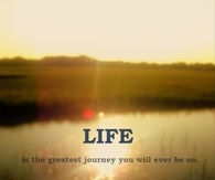 Life is the greatest journey