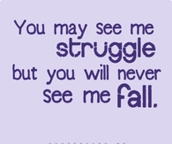 You may see me struggle, but you will never see me fail