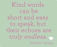 Kind words can be short and easy to speak but....