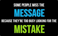 Some people miss the message because they are too busy looking for the mistakes