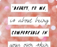 Beauty to me is being comfortable in your own skin....
