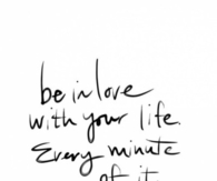 Be in love with your life, every minute of it