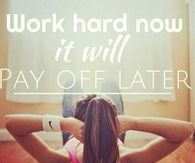 Work hard now, it will pay off later